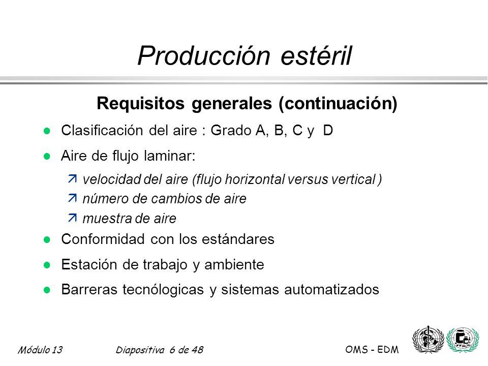 Módulo 13Diapositiva 47 de 48 OMS - EDM Producción estéril Ensayos de pirógenos l Método del conejo l Método del LAL (control de endotoxina) l Productos inyectables äagua, producto intermedio, producto terminado ämétodo de farmacopea validado para cada tipo de producto äsiempre para agua e intermediarios l Fallas del ensayo äcausas investigadas äacción correctiva