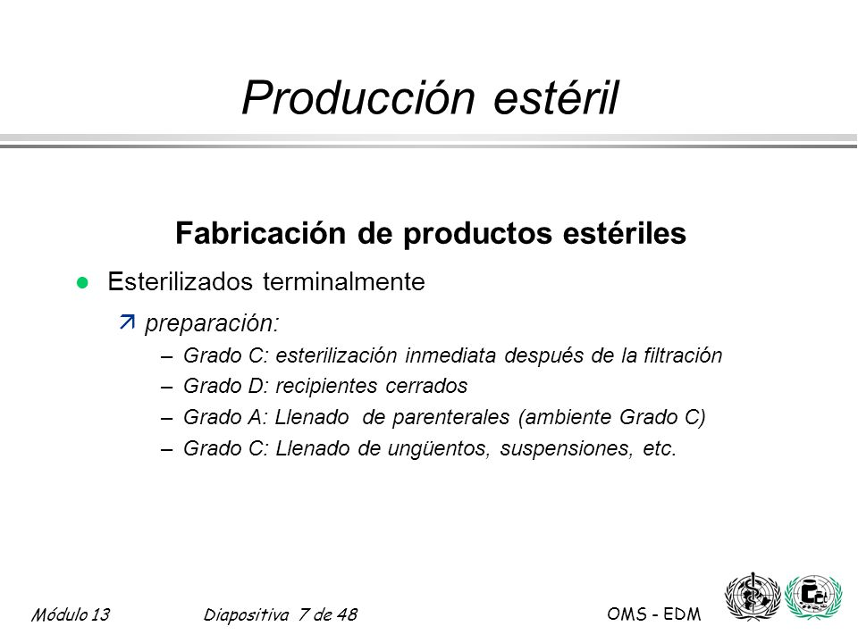 Módulo 13Diapositiva 7 de 48 OMS - EDM Producción estéril Fabricación de productos estériles l Esterilizados terminalmente äpreparación: –Grado C: est
