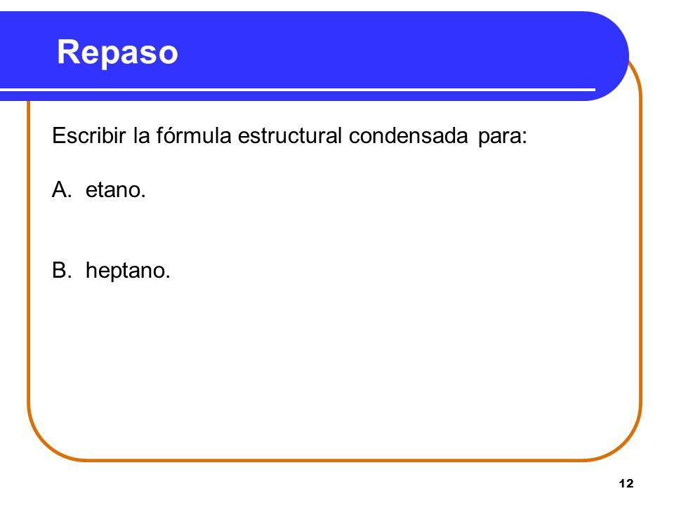 12 Repaso Escribir la fórmula estructural condensada para: A. etano. B. heptano.
