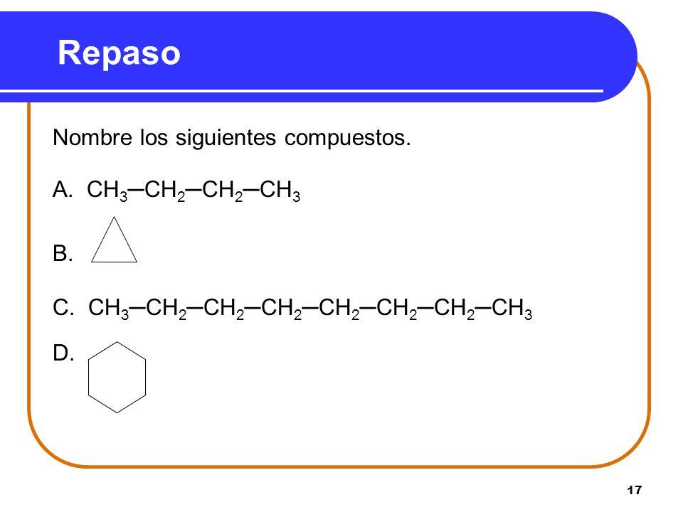 17 Repaso Nombre los siguientes compuestos. A. CH 3CH 2CH 2CH 3 B. C. CH 3CH 2CH 2CH 2CH 2CH 2CH 2CH 3 D.