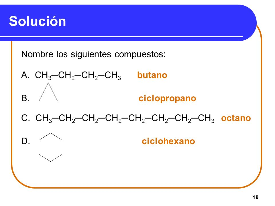 18 Solución Nombre los siguientes compuestos: A. CH 3CH 2CH 2CH 3 butano B. ciclopropano C. CH 3CH 2CH 2CH 2CH 2CH 2CH 2CH 3 octano D. ciclohexano