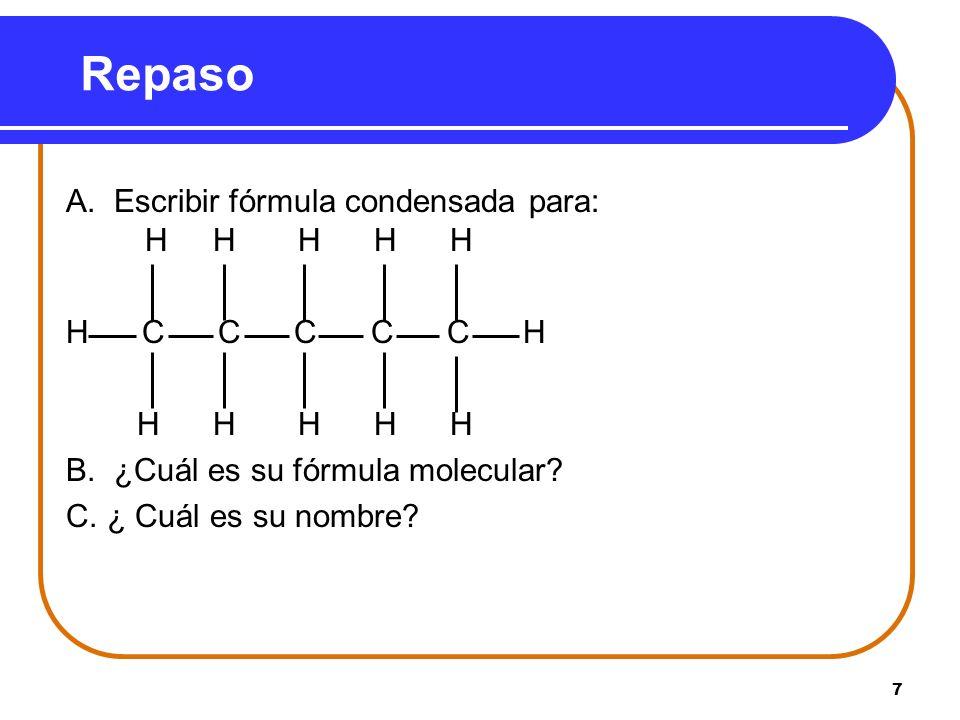 7 Repaso A. Escribir fórmula condensada para: H H H H H H C C C C C H H H H H H B. ¿Cuál es su fórmula molecular? C. ¿ Cuál es su nombre?