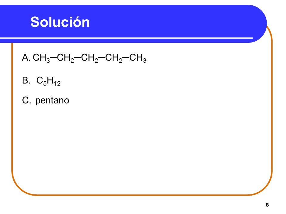 8 Solución A.CH 3CH 2CH 2CH 2CH 3 B. C 5 H 12 C. pentano