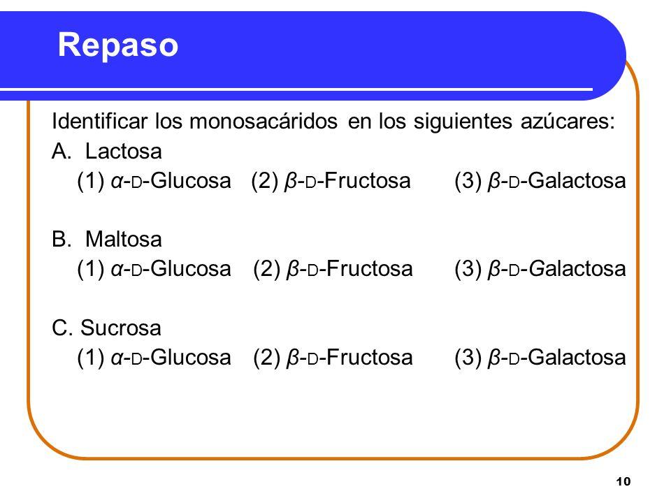 10 Repaso Identificar los monosacáridos en los siguientes azúcares: A. Lactosa (1) α- D -Glucosa (2) β- D -Fructosa (3) β- D -Galactosa B. Maltosa (1)
