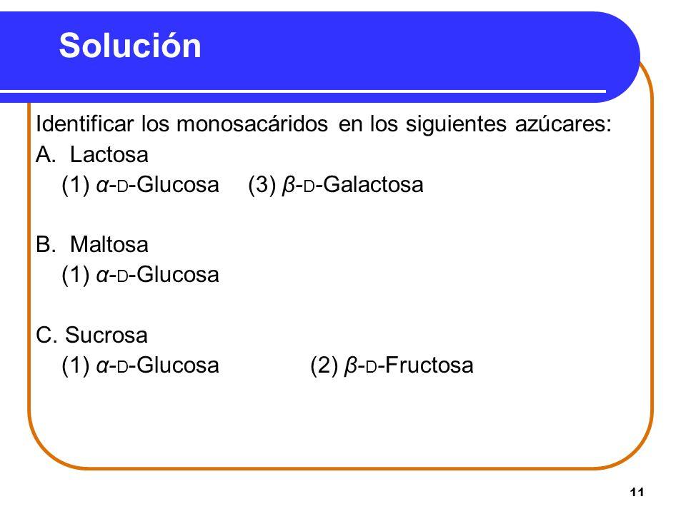 11 Solución Identificar los monosacáridos en los siguientes azúcares: A. Lactosa (1) α- D -Glucosa (3) β- D -Galactosa B. Maltosa (1) α- D -Glucosa C.