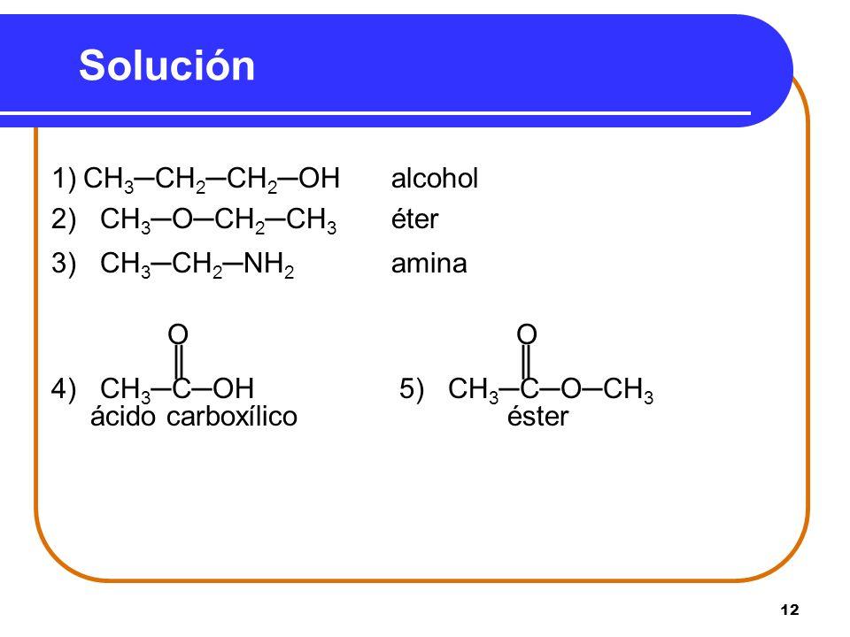 12 Solución 1)CH 3CH 2CH 2OHalcohol 2) CH 3OCH 2CH 3 éter 3) CH 3CH 2NH 2 amina O O 4) CH 3COH 5) CH 3COCH 3 ácido carboxílico éster