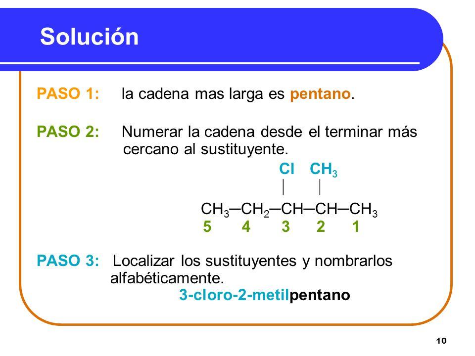 10 Solución PASO 1: la cadena mas larga es pentano. PASO 2: Numerar la cadena desde el terminar más cercano al sustituyente. Cl CH 3 CH 3CH 2CHCHCH 3