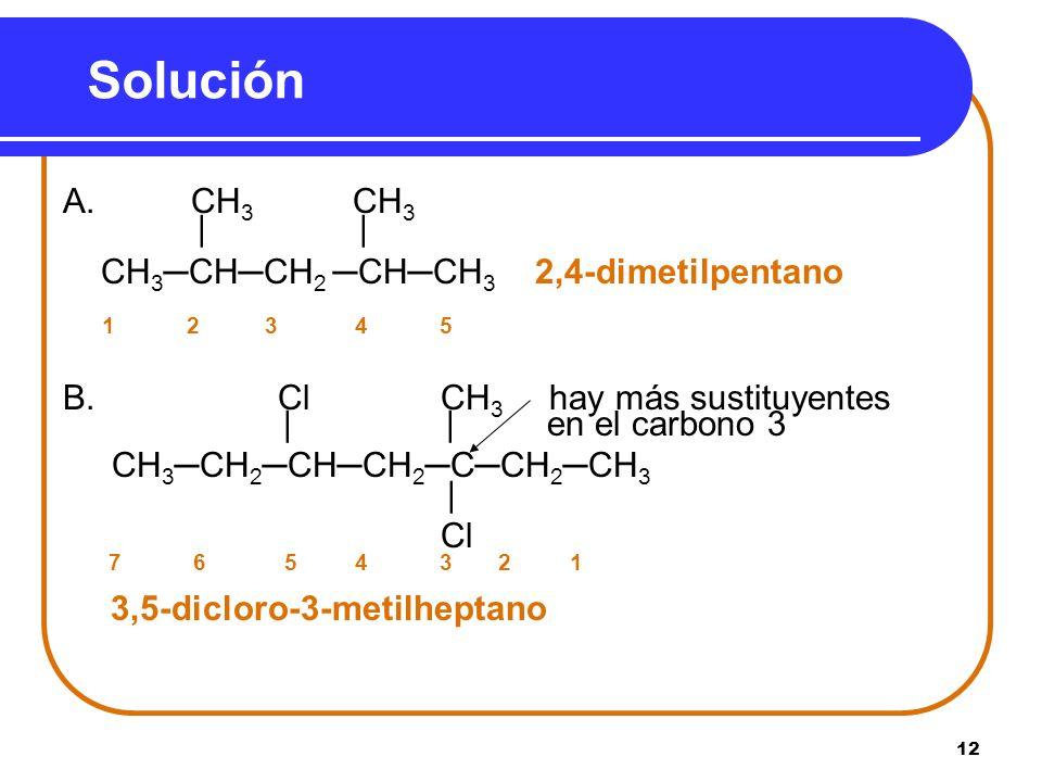 12 Solución A. CH 3 CH 3 | CH 3CHCH 2CHCH 3 2,4-dimetilpentano 1 2 3 4 5 B. Cl CH 3 hay más sustituyentes | | en el carbono 3 CH 3CH 2CHCH 2CCH 2CH 3