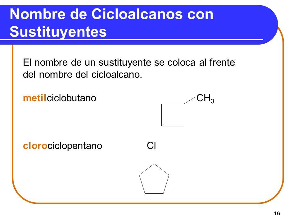 16 Nombre de Cicloalcanos con Sustituyentes El nombre de un sustituyente se coloca al frente del nombre del cicloalcano. metilciclobutano CH 3 cloroci