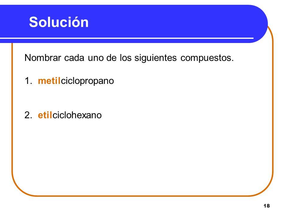 18 Solución Nombrar cada uno de los siguientes compuestos. 1. metilciclopropano 2. etilciclohexano