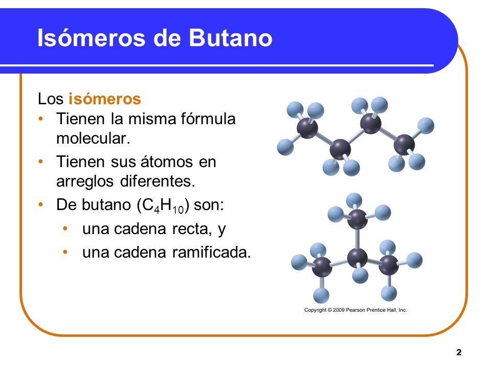 2 Isómeros de Butano Los isómeros Tienen la misma fórmula molecular. Tienen sus átomos en arreglos diferentes. De butano (C 4 H 10 ) son: una cadena r