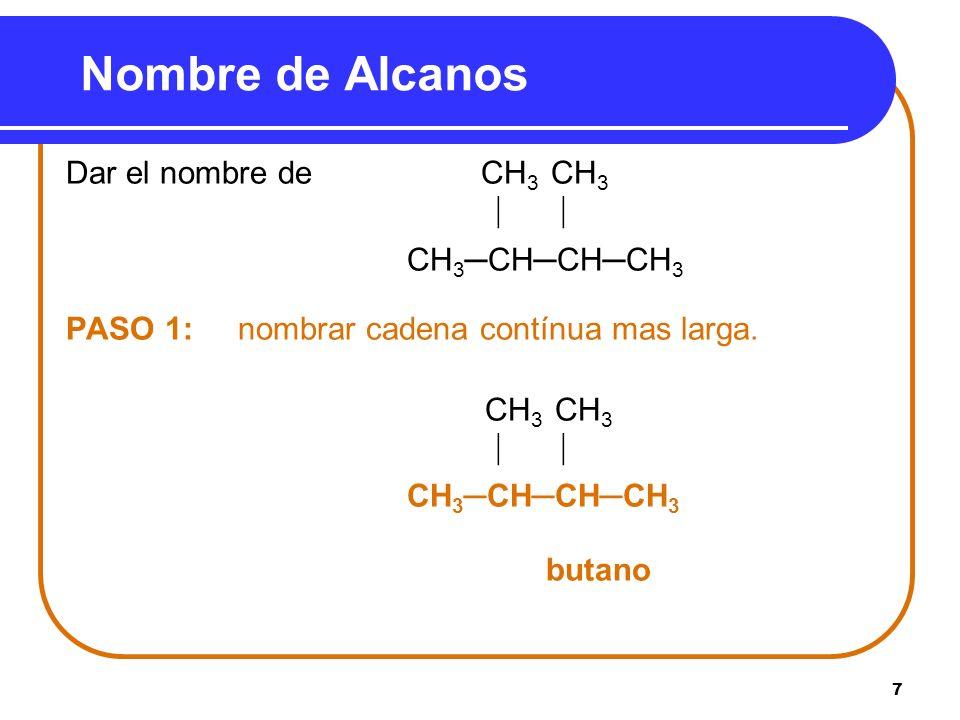 7 Nombre de Alcanos Dar el nombre de CH 3 CH 3 CH 3CHCHCH 3 PASO 1: nombrar cadena contínua mas larga. CH 3 CH 3 CH 3CHCHCH 3 butano