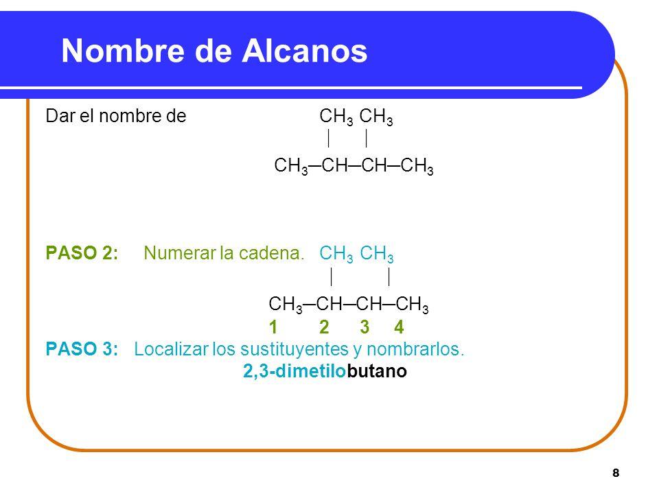 8 Nombre de Alcanos Dar el nombre de CH 3 CH 3 CH 3CHCHCH 3 PASO 2: Numerar la cadena. CH 3 CH 3 CH 3CHCHCH 3 1 2 3 4 PASO 3: Localizar los sustituyen