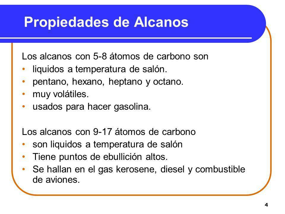 4 Propiedades de Alcanos Los alcanos con 5-8 átomos de carbono son liquidos a temperatura de salón. pentano, hexano, heptano y octano. muy volátiles.