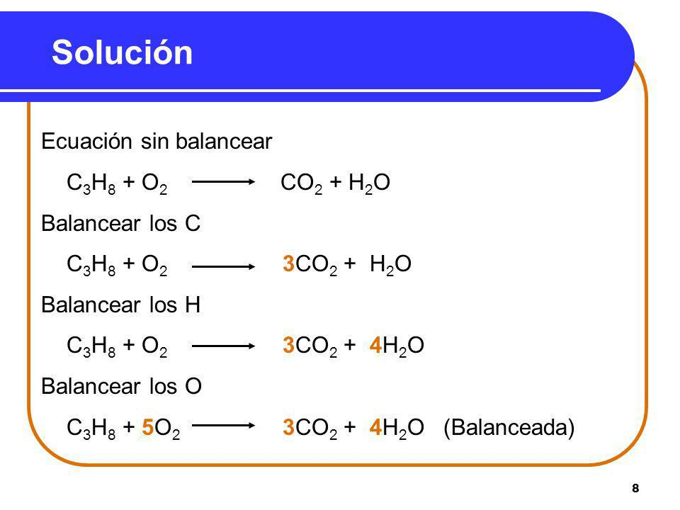 8 Solución Ecuación sin balancear C 3 H 8 + O 2 CO 2 + H 2 O Balancear los C C 3 H 8 + O 2 3CO 2 + H 2 O Balancear los H C 3 H 8 + O 2 3CO 2 + 4H 2 O