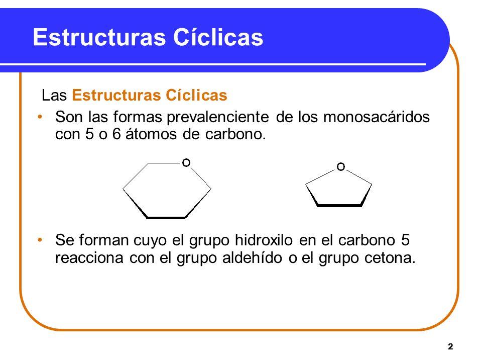 2 Estructuras Cíclicas Las Estructuras Cíclicas Son las formas prevalenciente de los monosacáridos con 5 o 6 átomos de carbono. Se forman cuyo el grup