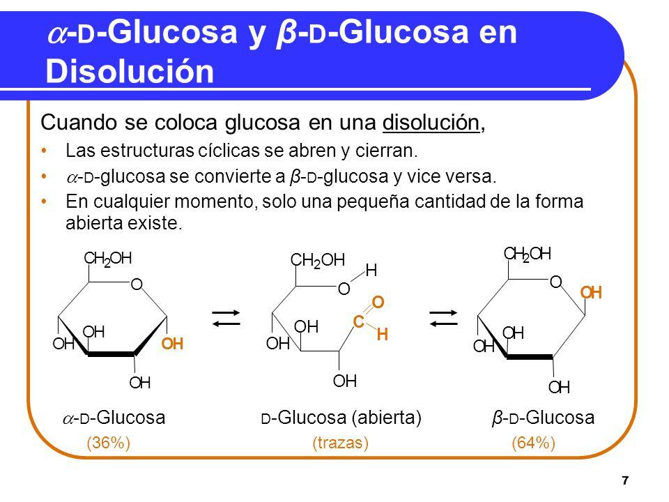 7 - D -Glucosa y β- D -Glucosa en Disolución Cuando se coloca glucosa en una disolución, Las estructuras cíclicas se abren y cierran. - D -glucosa se