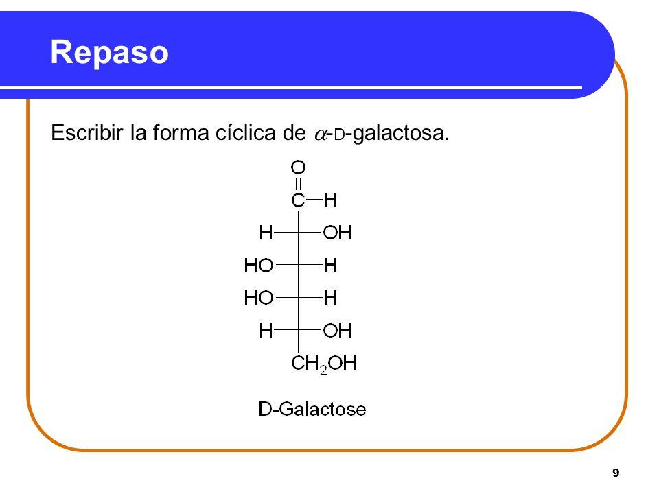 9 Repaso Escribir la forma cíclica de - D -galactosa.