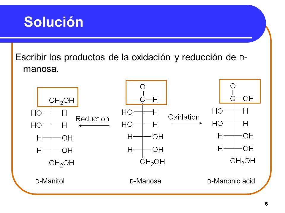 6 Solución Escribir los productos de la oxidación y reducción de D - manosa. D -Manitol D -Manosa D -Manonic acid