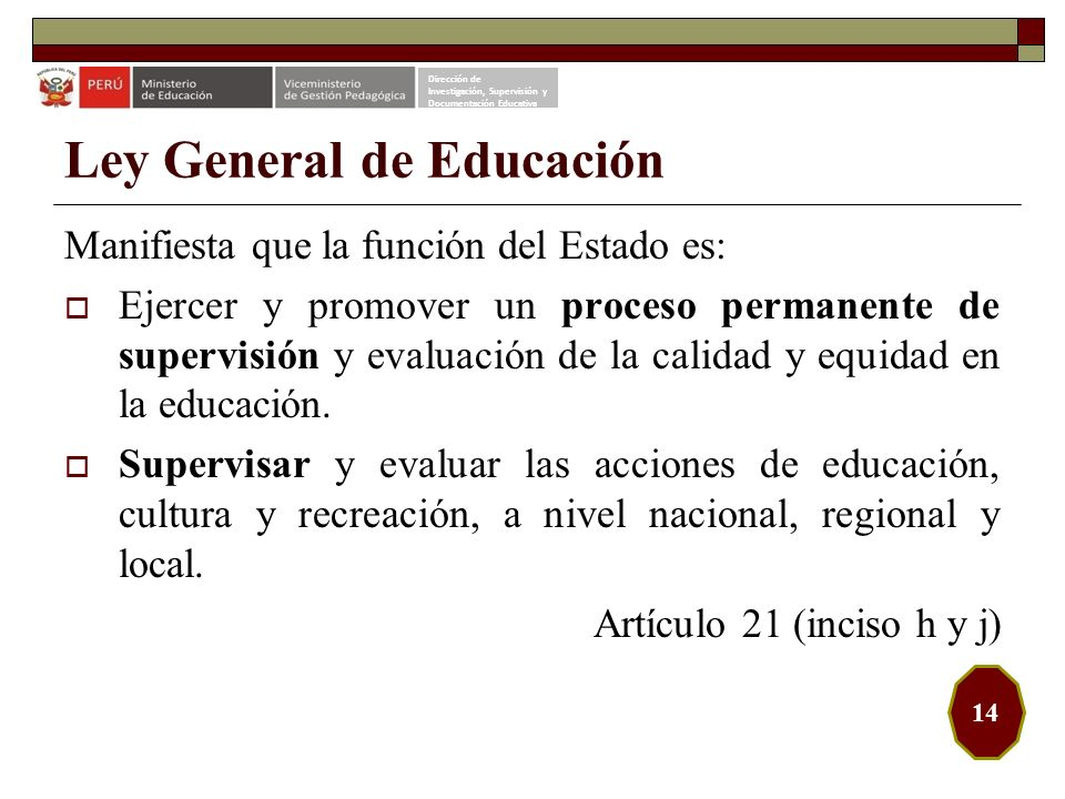 Ley General de Educación Manifiesta que la función del Estado es: Ejercer y promover un proceso permanente de supervisión y evaluación de la calidad y