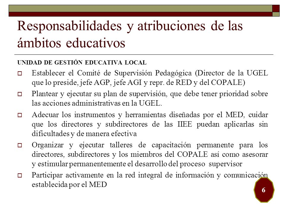 Responsabilidades y atribuciones de las ámbitos educativos INSTITUCIÓN EDUCATIVA En las Instituciones Educativas, ejercen la supervisión, monitoreo y acompañamiento pedagógicos los directores, subdirectores y jefes o coordinadores de área.