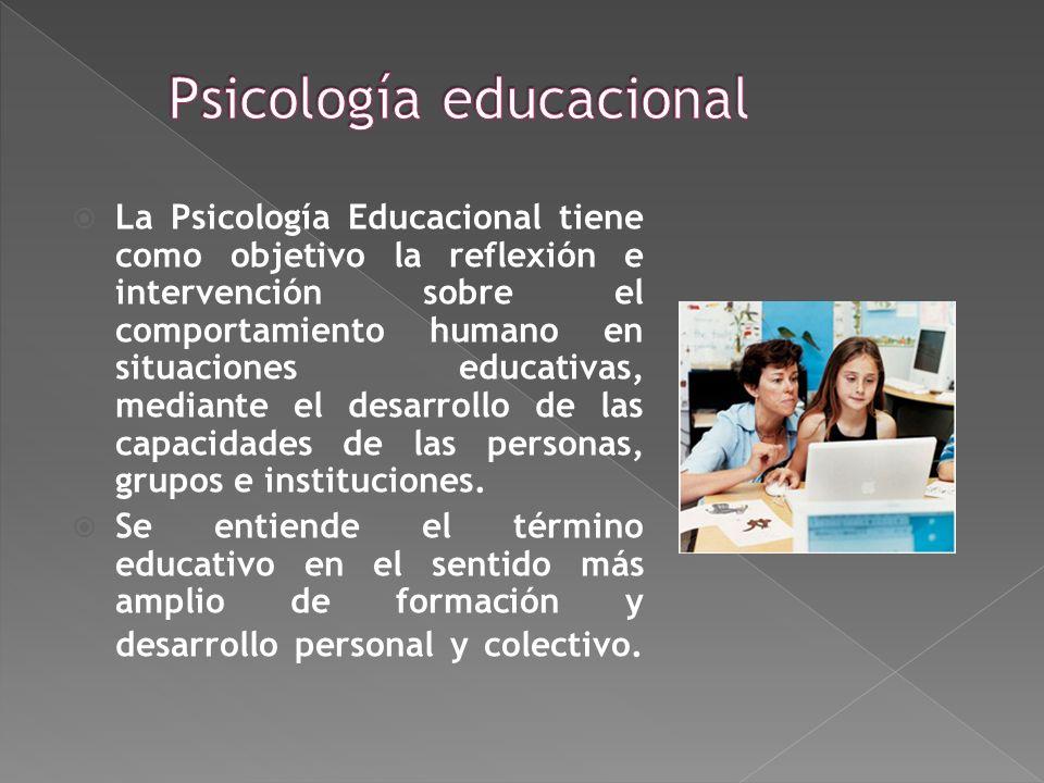 La Psicología Educacional tiene como objetivo la reflexión e intervención sobre el comportamiento humano en situaciones educativas, mediante el desarrollo de las capacidades de las personas, grupos e instituciones.