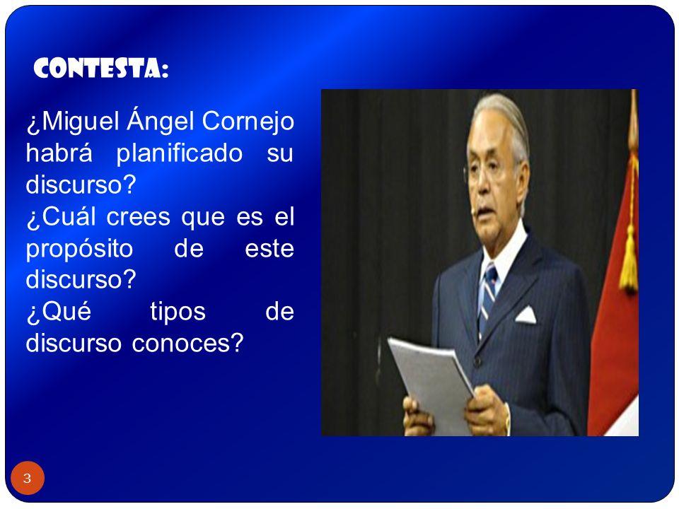 3 ¿Miguel Ángel Cornejo habrá planificado su discurso? ¿Cuál crees que es el propósito de este discurso? ¿Qué tipos de discurso conoces? contesta: