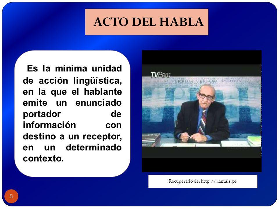 5 ACTO DEL HABLA Es la mínima unidad de acción lingüística, en la que el hablante emite un enunciado portador de información con destino a un receptor