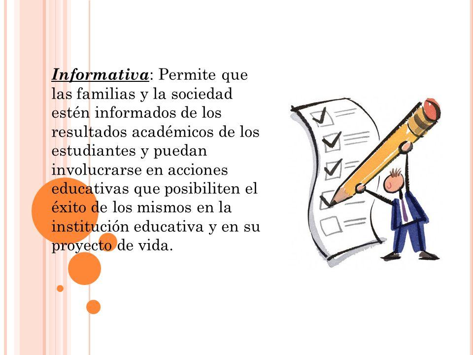 Informativa : Permite que las familias y la sociedad estén informados de los resultados académicos de los estudiantes y puedan involucrarse en accione
