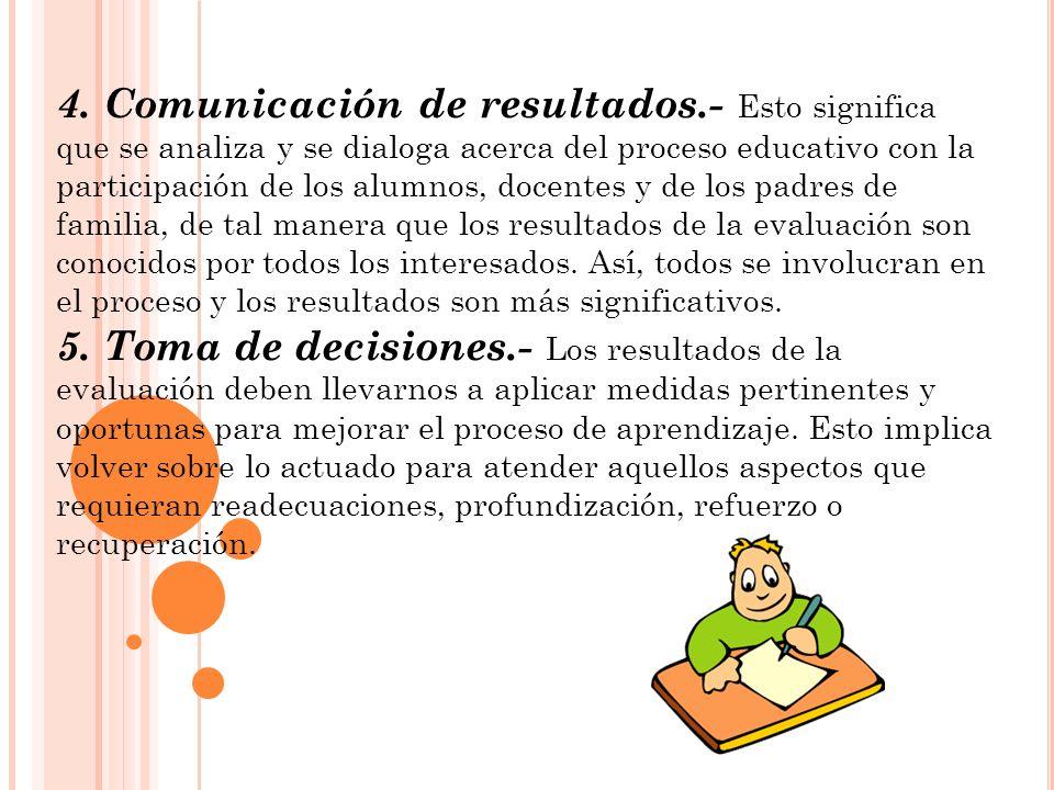 4. Comunicación de resultados.- Esto significa que se analiza y se dialoga acerca del proceso educativo con la participación de los alumnos, docentes