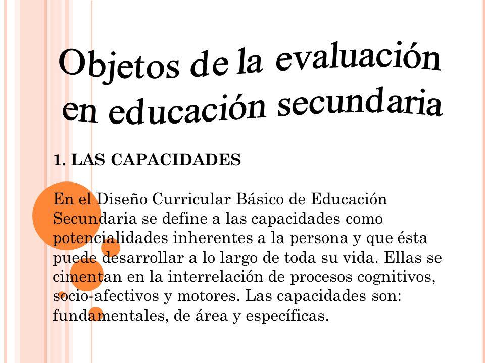 1. LAS CAPACIDADES En el Diseño Curricular Básico de Educación Secundaria se define a las capacidades como potencialidades inherentes a la persona y q