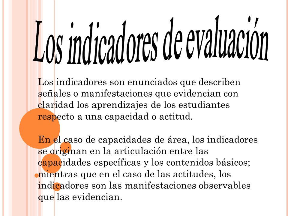 Los indicadores son enunciados que describen señales o manifestaciones que evidencian con claridad los aprendizajes de los estudiantes respecto a una