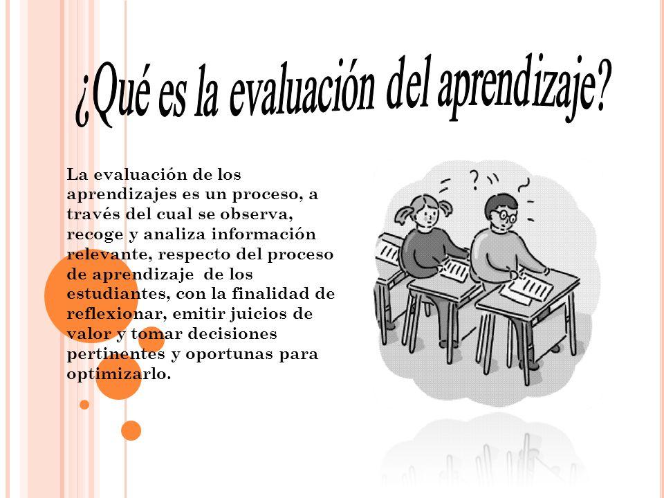 La evaluación de los aprendizajes es un proceso, a través del cual se observa, recoge y analiza información relevante, respecto del proceso de aprendi