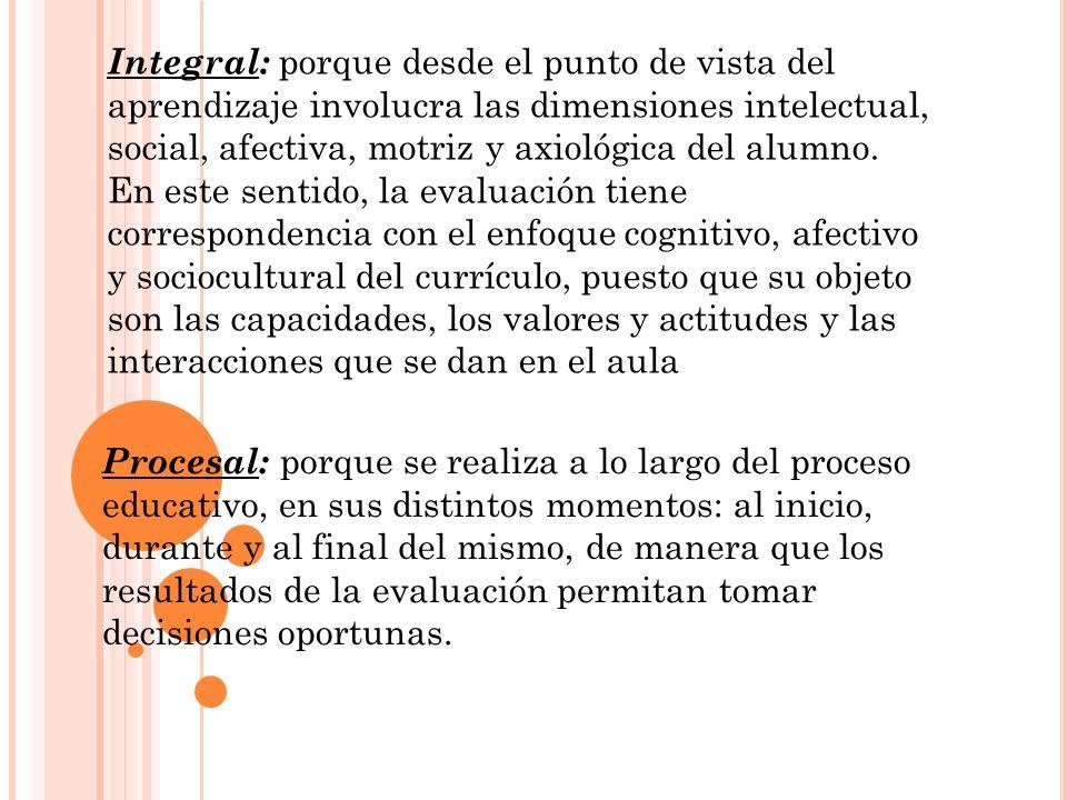 Integral: porque desde el punto de vista del aprendizaje involucra las dimensiones intelectual, social, afectiva, motriz y axiológica del alumno. En e
