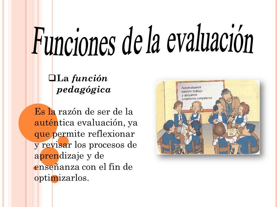 La función pedagógica Es la razón de ser de la auténtica evaluación, ya que permite reflexionar y revisar los procesos de aprendizaje y de enseñanza c