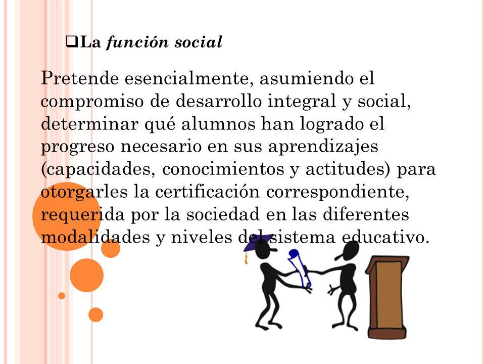 La función social Pretende esencialmente, asumiendo el compromiso de desarrollo integral y social, determinar qué alumnos han logrado el progreso nece
