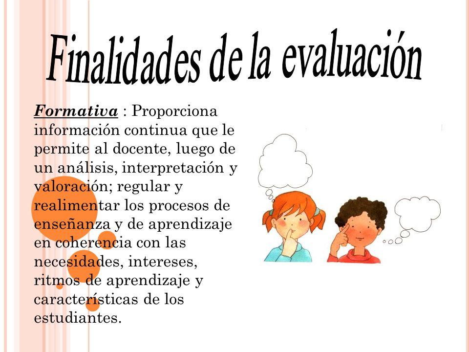 Formativa : Proporciona información continua que le permite al docente, luego de un análisis, interpretación y valoración; regular y realimentar los p