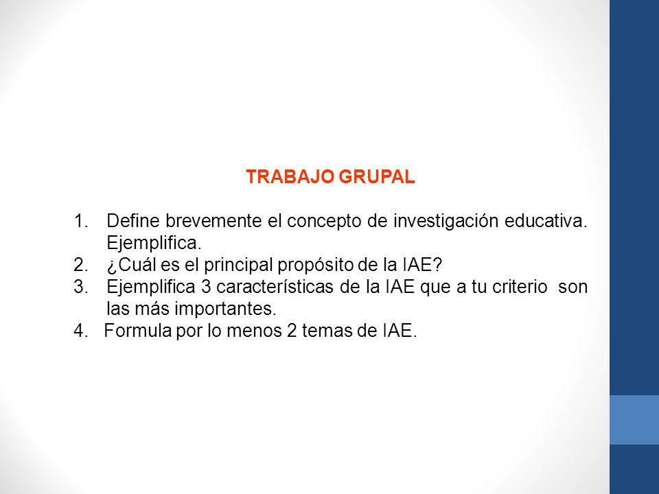 TRABAJO GRUPAL 1.Define brevemente el concepto de investigación educativa. Ejemplifica. 2.¿Cuál es el principal propósito de la IAE? 3.Ejemplifica 3 c