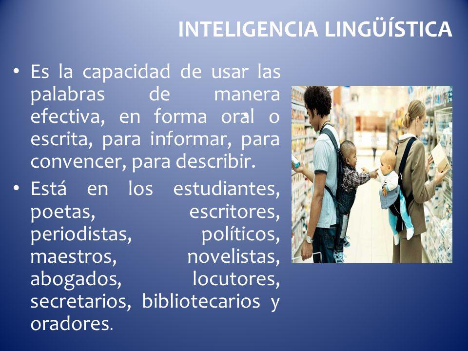 INTELIGENCIA LINGÜÍSTICA Es la capacidad de usar las palabras de manera efectiva, en forma oral o escrita, para informar, para convencer, para describ