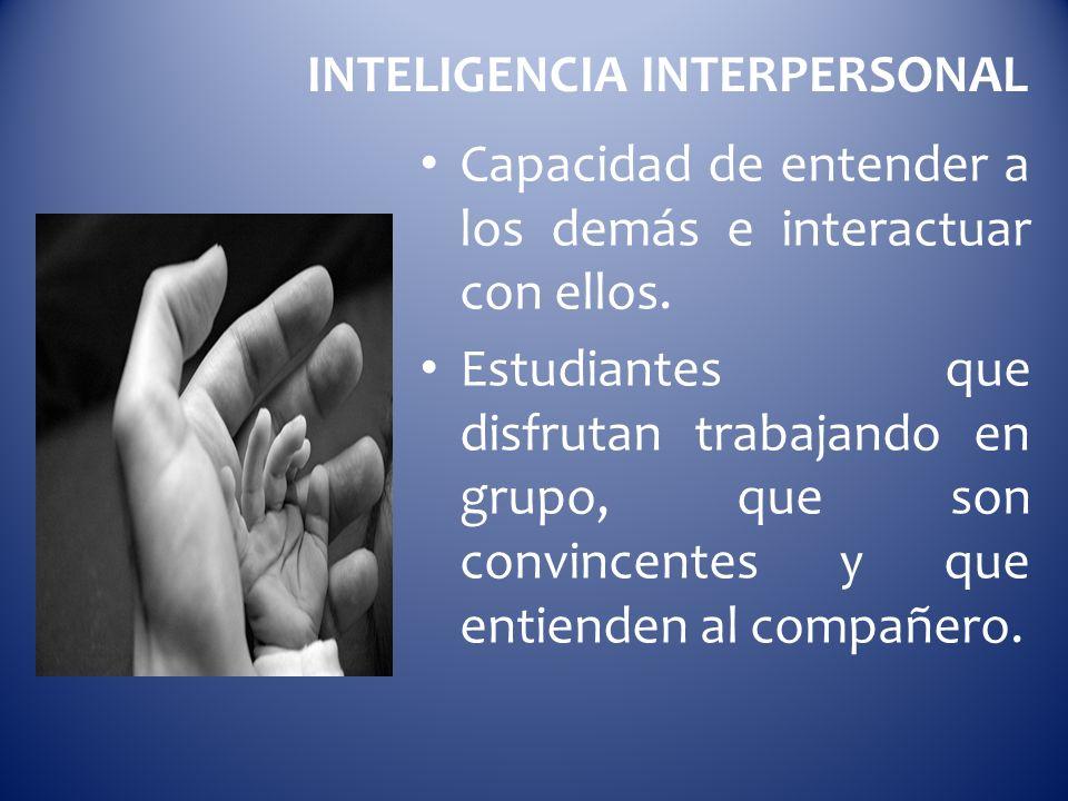 INTELIGENCIA INTERPERSONAL Capacidad de entender a los demás e interactuar con ellos. Estudiantes que disfrutan trabajando en grupo, que son convincen