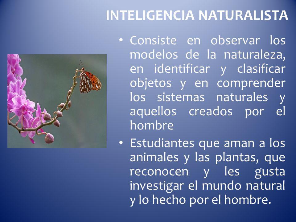 INTELIGENCIA NATURALISTA Consiste en observar los modelos de la naturaleza, en identificar y clasificar objetos y en comprender los sistemas naturales