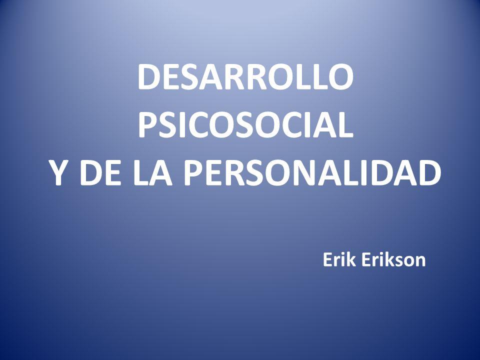 DESARROLLO PSICOSOCIAL Y DE LA PERSONALIDAD Erik Erikson