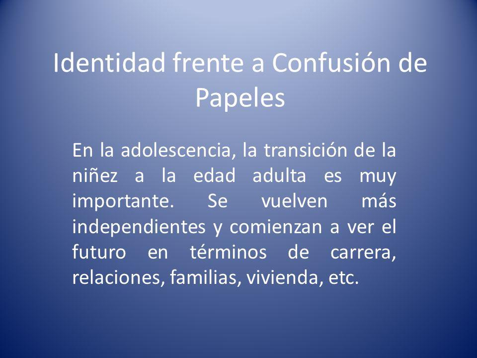 Identidad frente a Confusión de Papeles En la adolescencia, la transición de la niñez a la edad adulta es muy importante. Se vuelven más independiente