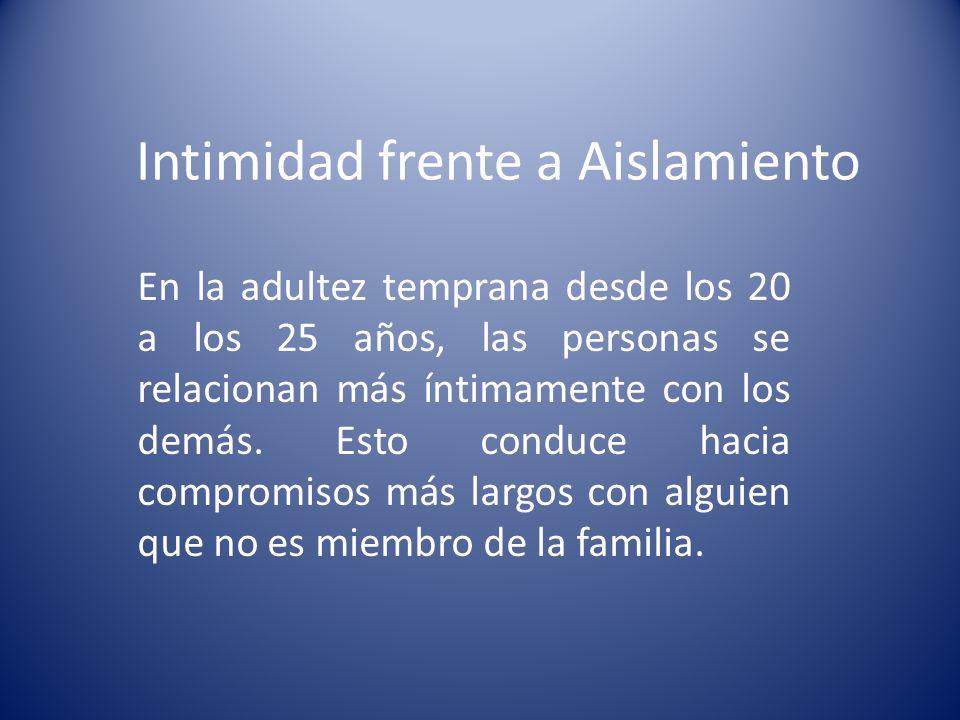 Intimidad frente a Aislamiento En la adultez temprana desde los 20 a los 25 años, las personas se relacionan más íntimamente con los demás. Esto condu