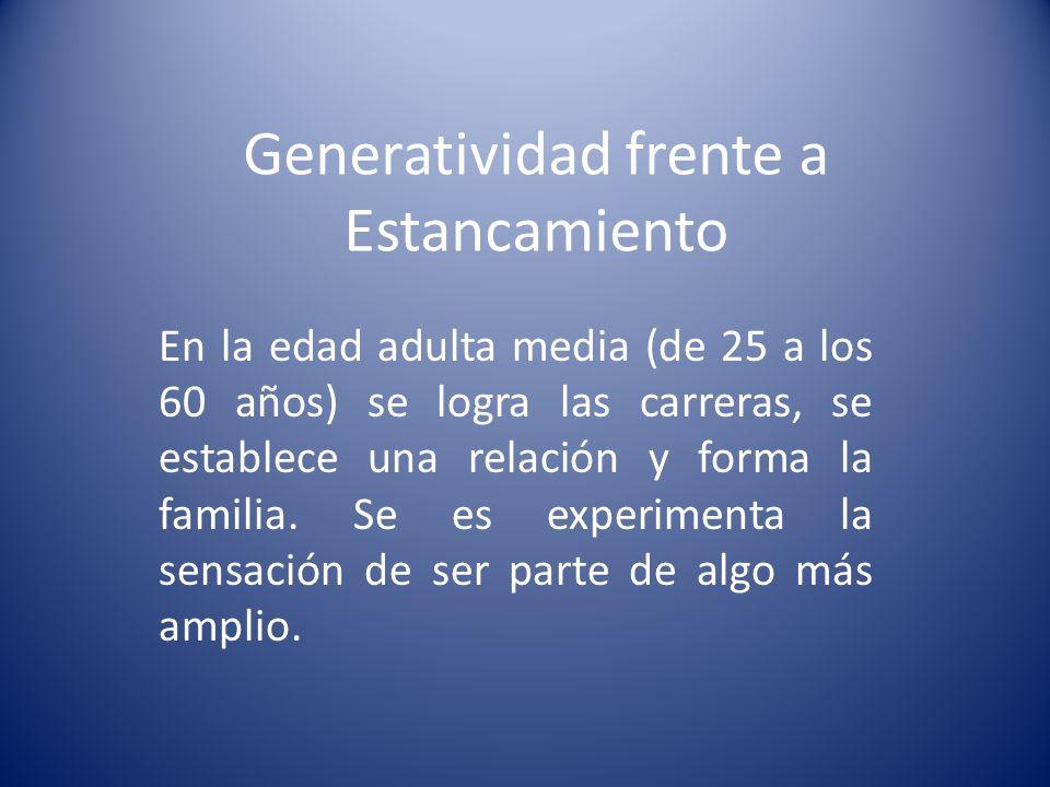 Generatividad frente a Estancamiento En la edad adulta media (de 25 a los 60 años) se logra las carreras, se establece una relación y forma la familia