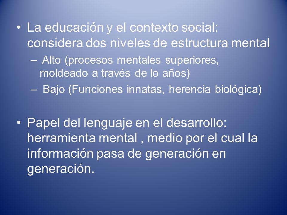La educación y el contexto social: considera dos niveles de estructura mental – Alto (procesos mentales superiores, moldeado a través de lo años) – Ba