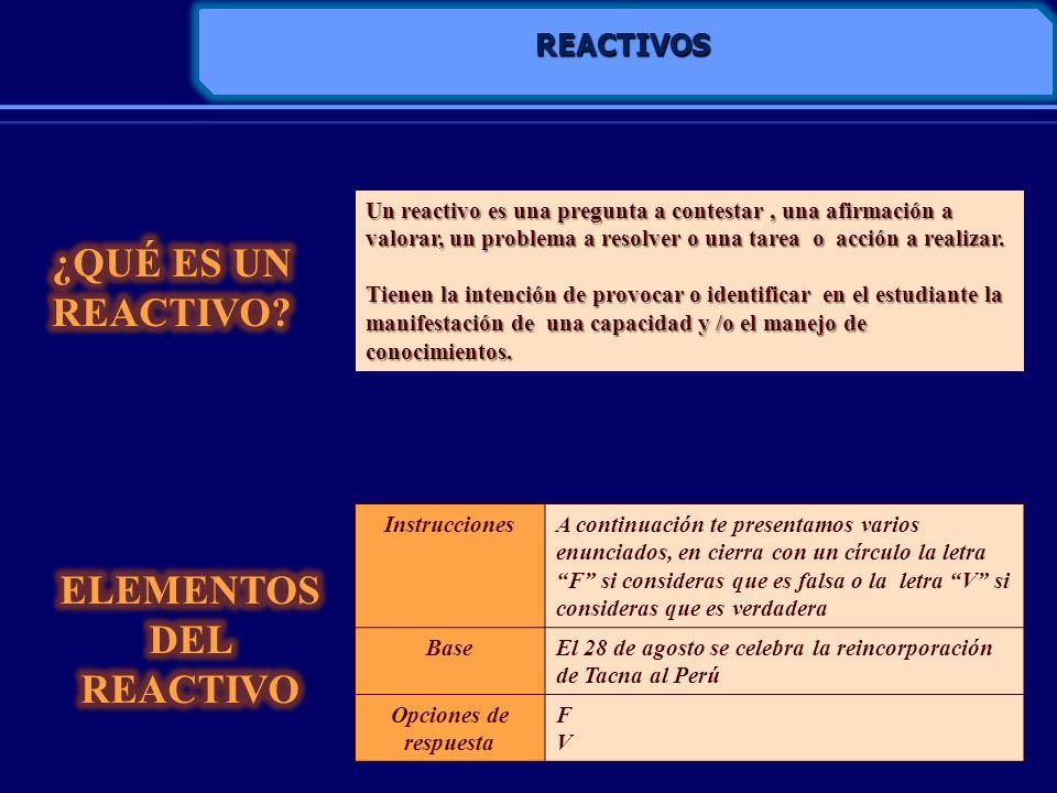 REACTIVOS Un reactivo es una pregunta a contestar, una afirmación a valorar, un problema a resolver o una tarea o acción a realizar. Tienen la intenci
