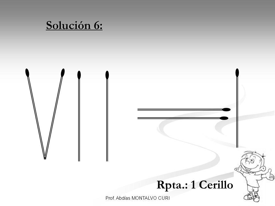 19Prof. Abdías MONTALVO CURI Solución 6: Solución 6: Rpta.: 1 Cerillo