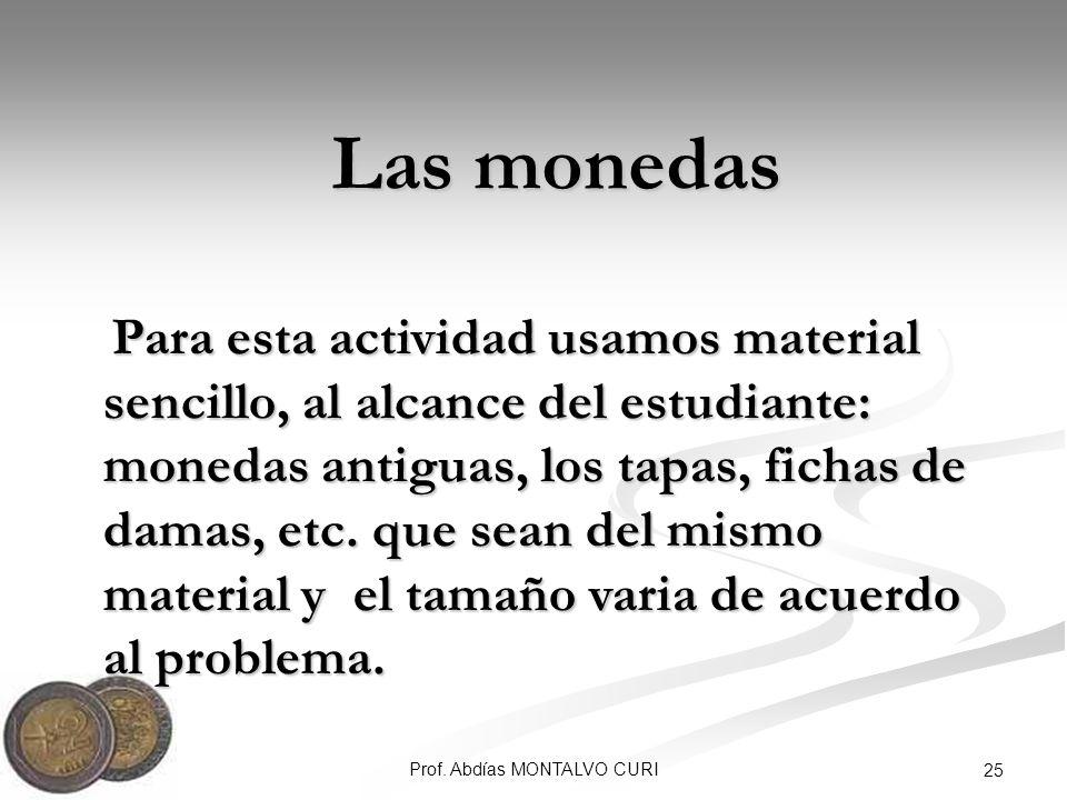 Prof. Abdías MONTALVO CURI 25 Las monedas Las monedas Para esta actividad usamos material sencillo, al alcance del estudiante: monedas antiguas, los t