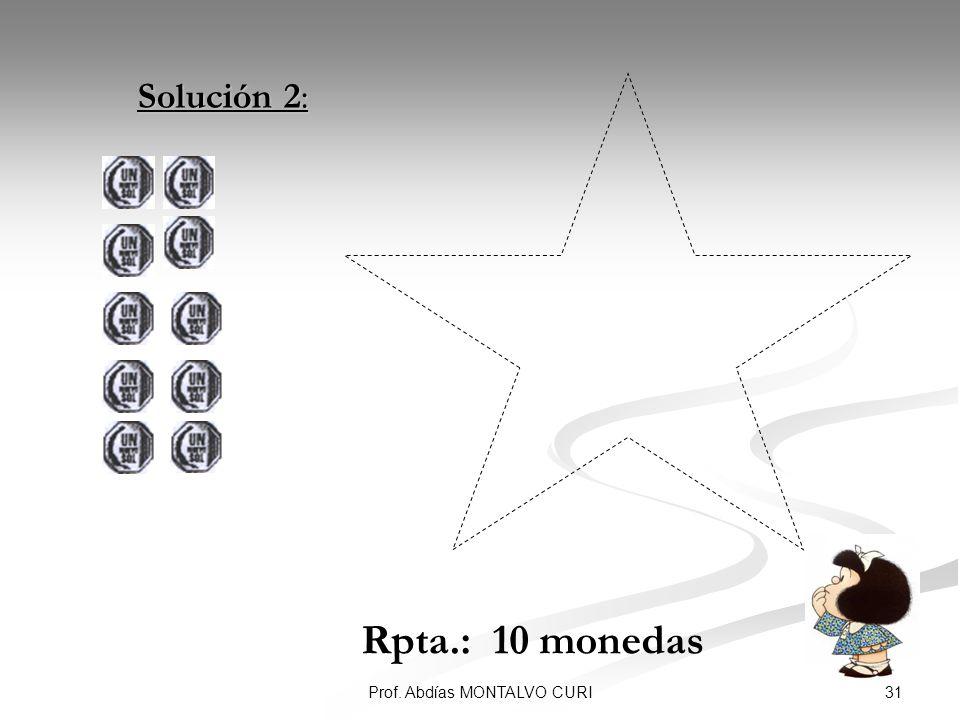 31Prof. Abdías MONTALVO CURI Solución 2: Solución 2: Rpta.: 10 monedas
